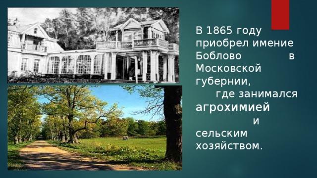 В 1865 году приобрел имение Боблово в Московской губернии, где занимался агрохимией и сельским хозяйством.