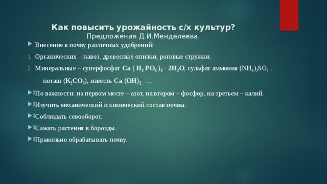 Как повысить урожайность с/х культур?  Предложения Д.И.Менделеева. Внесение в почву различных удобрений: Органических – навоз, древесные опилки, роговые стружки. Минеральные – суперфосфат Са ( Н 2 РО 4 ) 2 . 2Н 2 О , сульфат аммония (NH 4 ) 2 SO 4 ,  поташ (К 2 СО 3 ), известь Са (ОН) 2 , …