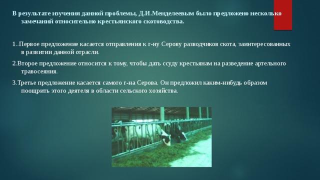 В результате изучения данной проблемы, Д.И.Менделеевым было предложено несколько замечаний относительно крестьянского скотоводства.  1..Первое предложение касается отправления к г-ну Серову разводчиков скота, заинтересованных в развитии данной отрасли. 2.Второе предложение относится к тому, чтобы дать ссуду крестьянам на разведение артельного травосеяния. 3.Третье предложение касается самого г-на Серова. Он предложил каким-нибудь образом поощрить этого деятеля в области сельского хозяйства.