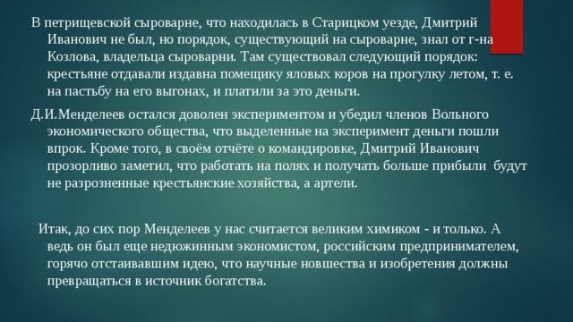 В петрищевской сыроварне, что находилась в Старицком уезде, Дмитрий Иванович не был, но порядок, существующий на сыроварне, знал от г-на Козлова, владельца сыроварни. Там существовал следующий порядок: крестьяне отдавали издавна помещику яловых коров на прогулку летом, т. е. на пастьбу на его выгонах, и платили за это деньги. Д.И.Менделеев остался доволен экспериментом и убедил членов Вольного экономического общества, что выделенные на эксперимент деньги пошли впрок. Кроме того, в своём отчёте о командировке, Дмитрий Иванович прозорливо заметил, что работать на полях и получать больше прибыли будут не разрозненные крестьянские хозяйства, а артели.  Итак, до сих пор Менделеев у нас считается великим химиком - и только. А ведь он был еще недюжинным экономистом, российским предпринимателем, горячо отстаивавшим идею, что научные новшества и изобретения должны превращаться в источник богатства.