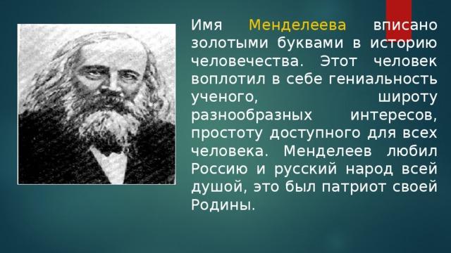 Имя Менделеева вписано золотыми буквами в историю человечества. Этот человек воплотил в себе гениальность ученого, широту разнообразных интересов, простоту доступного для всех человека. Менделеев любил Россию и русский народ всей душой, это был патриот своей Родины.