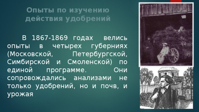 Опыты по изучению  действия удобрений  В 1867-1869 годах велись опыты в четырех губерниях (Московской, Петербургской, Симбирской и Смоленской) по единой программе. Они сопровождались анализами не только удобрений, но и почв, и урожая