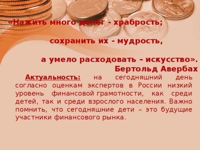 «Нажить много денег - храбрость;  сохранить их - мудрость,  а умело расходовать – искусство».  Бертольд Авербах   Актуальность: на сегодняшний день согласно оценкам экспертов в России низкий уровень финансовойграмотности, как среди детей, так и среди взрослого населения. Важно помнить, что сегодняшние дети – это будущие участники финансового рынка.