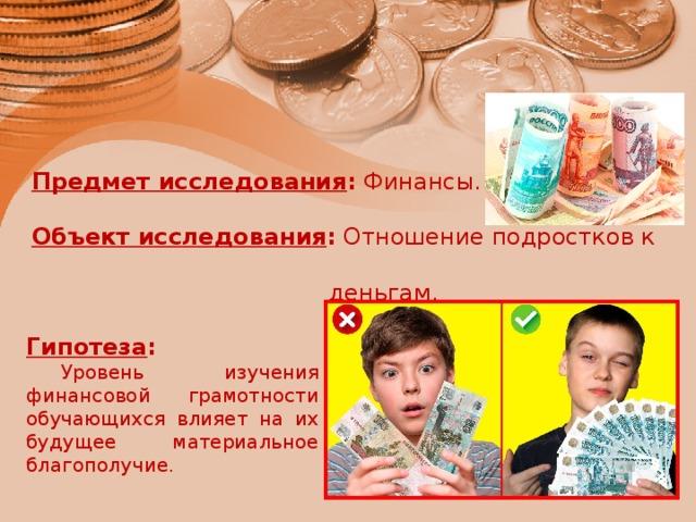 Предмет исследования : Финансы.    Объект исследования : Отношение подростков к  деньгам.   Гипотеза :  Уровень изучения финансовой грамотности обучающихся влияет на их будущее материальное благополучие.