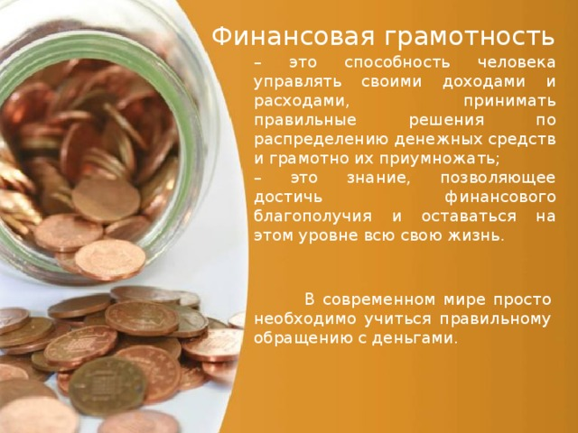 Финансовая грамотность – это способность человека управлять своими доходами и расходами, принимать правильные решения по распределению денежных средств и грамотно их приумножать; – это знание, позволяющее достичь финансового благополучия и оставаться на этом уровневсю свою жизнь.  В современном мире просто необходимо учиться правильному обращению с деньгами.