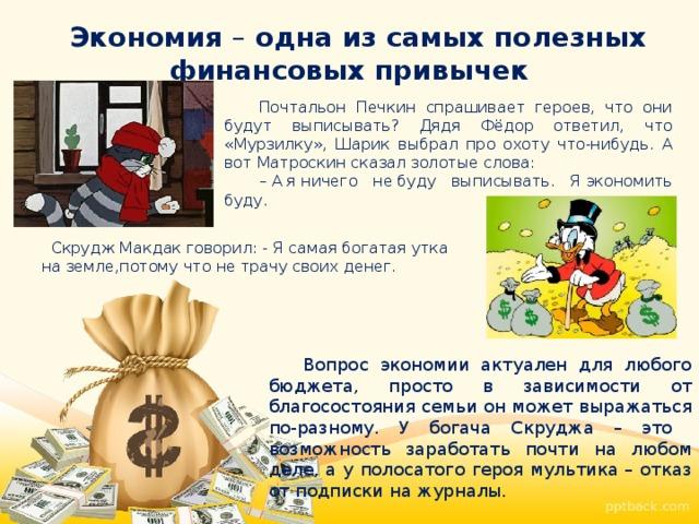 Экономия – одна из самых полезных финансовых привычек Почтальон Печкин спрашивает героев, что они будут выписывать? Дядя Фёдор ответил, что «Мурзилку», Шарик выбрал про охоту что-нибудь. А вот Матроскин сказал золотые слова: – Аяничего небуду выписывать. Яэкономить буду.  Скрудж Макдак говорил: - Я самая богатая утка на земле,потому что не трачу своих денег. Вопрос экономии актуален для любого бюджета, просто в зависимости от благосостояния семьи он может выражаться по-разному. У богача Скруджа – это возможность заработать почти на любом деле, а у полосатого героя мультика – отказ от подписки на журналы.