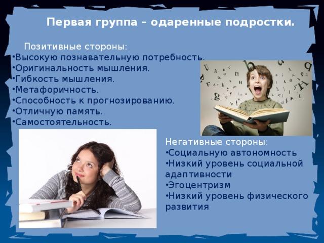 Первая группа – одаренные подростки. Позитивные стороны: Высокую познавательную потребность. Оригинальность мышления. Гибкость мышления. Метафоричность. Способность к прогнозированию. Отличную память. Самостоятельность. Негативные стороны: