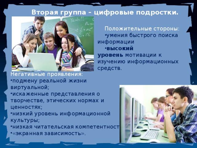 Вторая группа – цифровые подростки. Положительные стороны: умения быстрого поиска информации высокий уровень мотивации к изучению информационных средств. Негативные проявления: