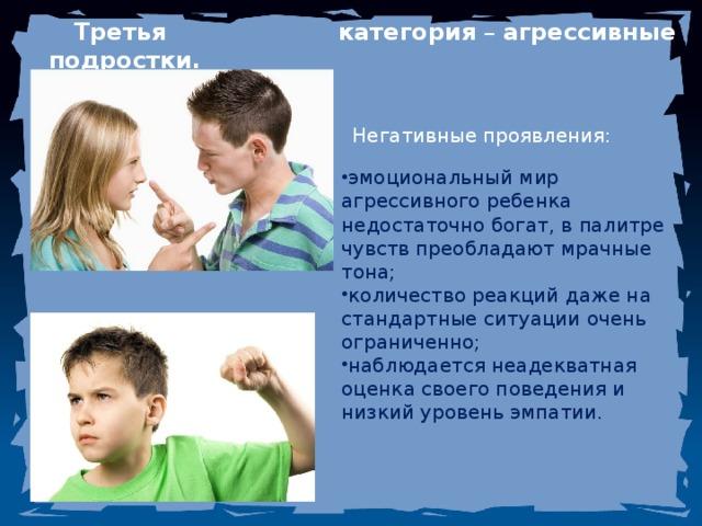 Третья категория – агрессивные подростки.  Негативные проявления: