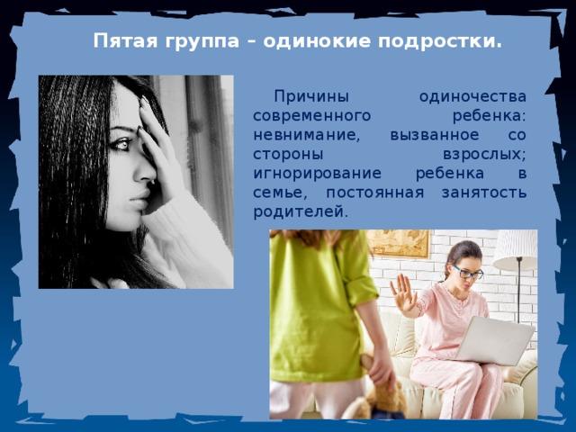 Пятая группа – одинокие подростки. Причины одиночества современного ребенка: невнимание, вызванное со стороны взрослых; игнорирование ребенка в семье, постоянная занятость родителей.