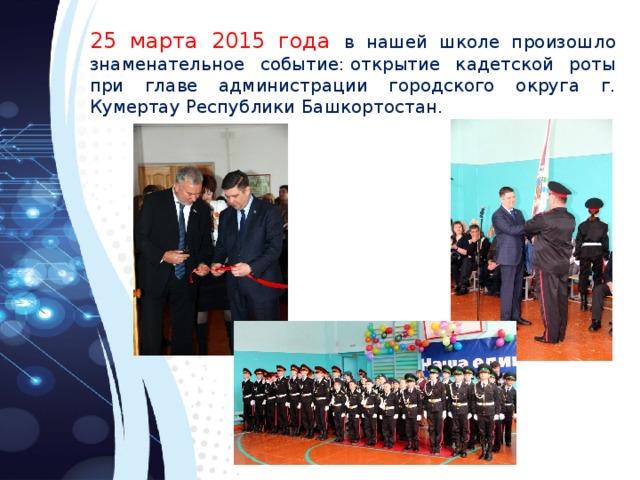25 марта 2015 года в нашей школе произошло знаменательное событие:открытие кадетской роты при главе администрации городского округа г. Кумертау Республики Башкортостан.