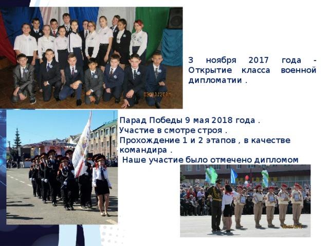 3 ноября 2017 года - Открытие класса военной дипломатии . Парад Победы 9 мая 2018 года . Участие в смотре строя . Прохождение 1 и 2 этапов , в качестве командира .  Наше участие было отмечено дипломом