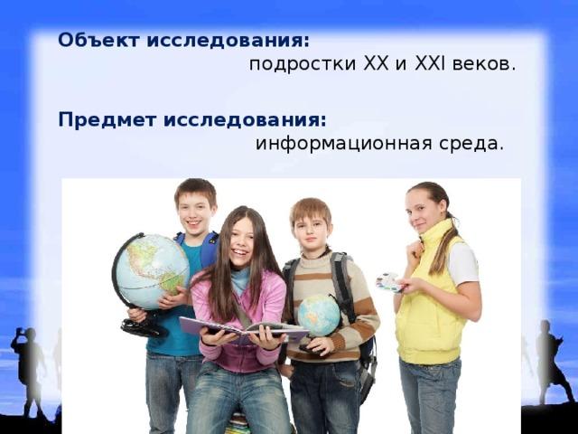 Объект исследования:   подростки XX и XXI веков. Предмет исследования:   информационная среда.