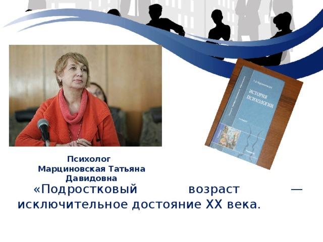 Психолог Марциновская Татьяна Давидовна  «Подростковый возраст — исключительное достояние XX века.