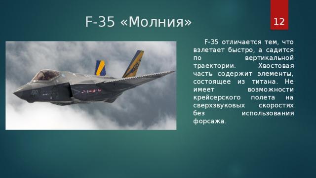 F-35 «Молния»  F-35 отличается тем, что взлетает быстро, а садится по вертикальной траектории. Хвостовая часть содержит элементы, состоящее из титана. Не имеет возможности крейсерского полета на сверхзвуковых скоростях без использования форсажа.