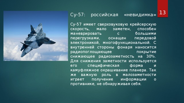 Су-57: российская «невидимка»   Су-57 имеет сверхзвуковую крейсерскую скорость, мало заметен, способен маневрировать с большими перегрузками, оснащен передовой электроникой, многофункциональной. С внутренней стороны фонаря наносится радиопоглощающее покрытие снижающее радиозаметность на 30%. Для снижения заметности используется его специфическая форма и камуфляжное окрашивание планера. Так же важную роль в малозаметности играет получение информации о противнике, не обнаруживая себя.