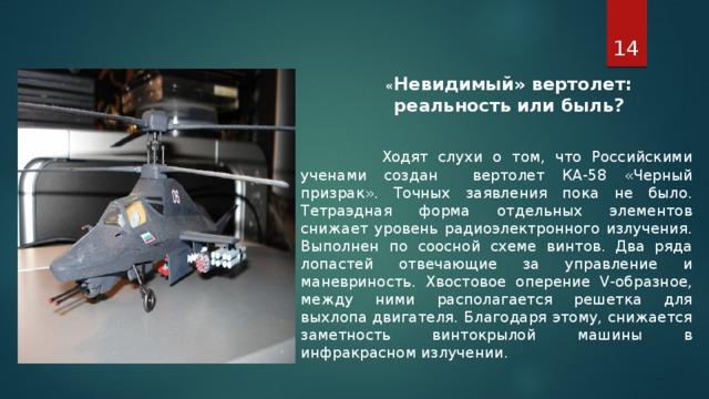 « Невидимый» вертолет: реальность или быль?   Ходят слухи о том, что Российскими ученами создан вертолет КА-58 «Черный призрак». Точных заявления пока не было. Тетраэдная форма отдельных элементов снижает уровень радиоэлектронного излучения. Выполнен по соосной схеме винтов. Два ряда лопастей отвечающие за управление и маневриность. Хвостовое оперение V-образное, между ними располагается решетка для выхлопа двигателя. Благодаря этому, снижается заметность винтокрылой машины в инфракрасном излучении.