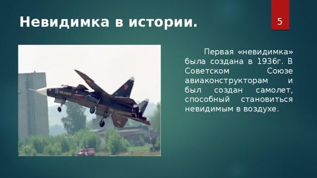 Невидимка в истории.    Первая «невидимка» была создана в 1936г. В Советском Союзе авиаконструкторам и был создан самолет, способный становиться невидимым в воздухе.