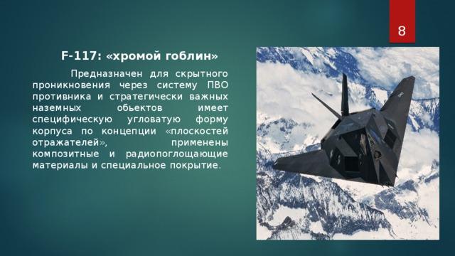 F-117: «хромой гоблин»  Предназначен для скрытного проникновения через систему ПВО противника и стратегически важных наземных обьектов имеет специфическую угловатую форму корпуса по концепции «плоскостей отражателей», применены композитные и радиопоглощающие материалы и специальное покрытие.