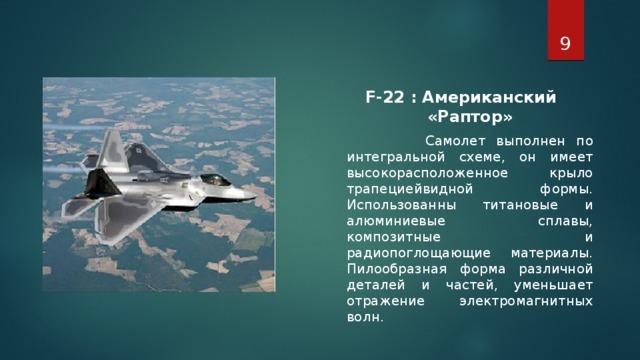 F-22 : Американский «Раптор»  Самолет выполнен по интегральной схеме, он имеет высокорасположенное крыло трапециейвидной формы. Использованны титановые и алюминиевые сплавы, композитные и радиопоглощающие материалы. Пилообразная форма различной деталей и частей, уменьшает отражение электромагнитных волн.