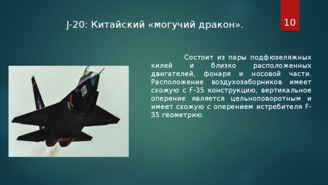 J-20: Китайский «могучий дракон».  Состоит из пары подфюзеляжных килей и близко расположенных двигателей, фонаря и носовой части. Расположение воздухозаборников имеет схожую с F-35 конструкцию, вертикальное оперение является цельноповоротным и имеет схожую с оперением истребителя F-35 геометрию.