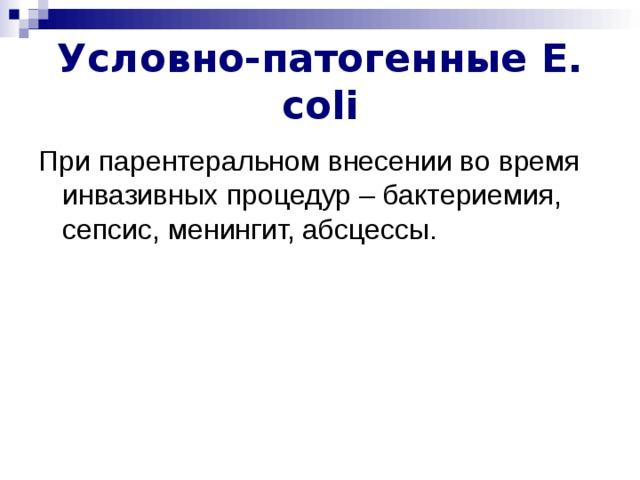 Условно-патогенные E . coli При парентеральном внесении во время инвазивных процедур – бактериемия, сепсис, менингит, абсцессы.