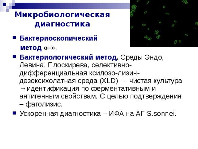 Микробиологическая диагностика Бактериоскопический  метод « –». Бактериологический метод . Среды Эндо, Левина, Плоскирева, селективно-дифференциальная ксилозо-лизин-дезоксихолатная среда ( XLD ) → чистая культура →идентификация по ферментативным и антигенным свойствам. С целью подтверждения – фаголизис. Ускоренная диагностика – ИФА на АГ S.sonnei . S.sonnei идентифицируют по колициногенности (17 колициноваров).