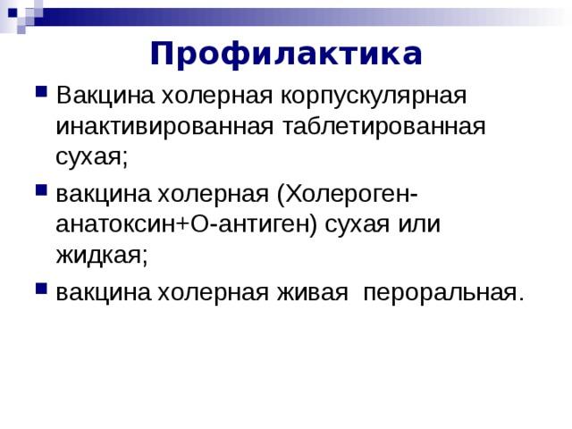 Профилактика Вакцина холерная корпускулярная инактивированная таблетированная сухая; вакцина холерная (Холероген-анатоксин+О-антиген) сухая или жидкая; вакцина холерная живая пероральная. вакцина холерная живая пероральная –используется ограниченно из-за опасности реверсии вирулентности, в России не применяется.