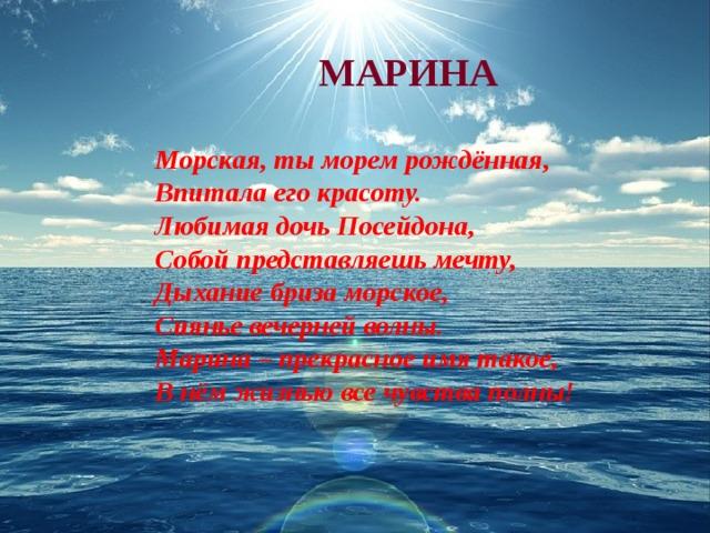 МАРИНА  Морская, ты морем рождённая, Впитала его красоту. Любимая дочь Посейдона, Собой представляешь мечту, Дыхание бриза морское, Сиянье вечерней волны. Марина – прекрасное имя такое, В нём жизнью все чувства полны!