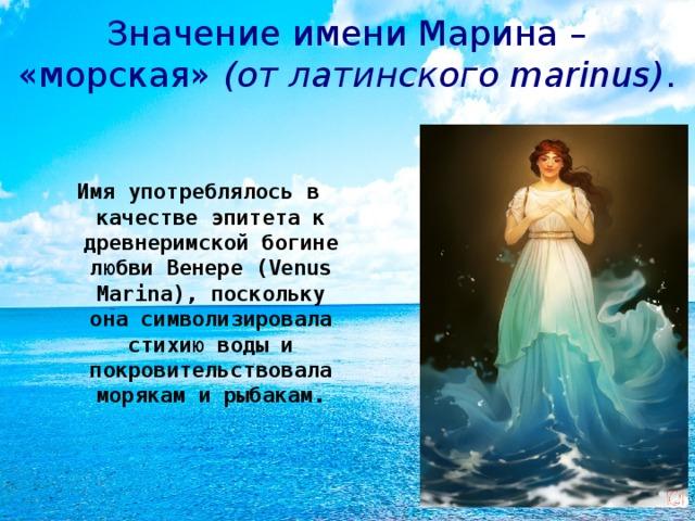 Значение имени Марина – «морская» (от латинского marinus) . Имя употреблялось в качестве эпитета к древнеримской богине любви Венере (Venus Marina), поскольку она символизировала стихию воды и покровительствовала морякам и рыбакам.