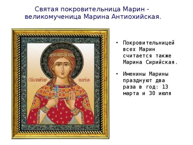 Святая покровительница Марин - великомученица Марина Антиохийская. Покровительницей всех Марин считается также Марина Сирийская. Именины Марины празднуют два раза в год: 13 марта и 30 июля