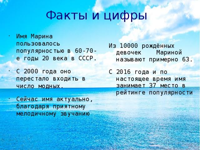 Факты и цифры Имя Марина пользовалось популярностью в 60-70-е годы 20 века в СССР. С 2000 года оно перестало входить в число модных. Сейчас имя актуально, благодаря приятному мелодичному звучанию Из 10000 рождённых девочек Мариной называют примерно 63. С 2016 года и по настоящее время имя занимает 37 место в рейтинге популярности