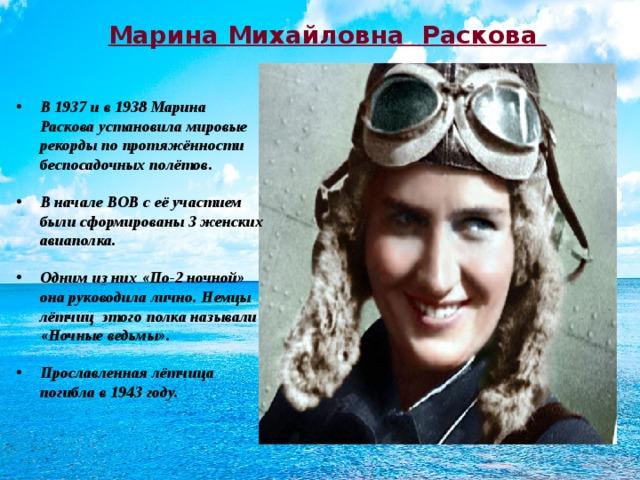 Марина Михайловна Раскова В 1937 и в 1938 Марина Раскова установила мировые рекорды по протяжённости беспосадочных полётов. В начале ВОВ с её участием были сформированы 3 женских авиаполка. Одним из них «По-2 ночной» она руководила лично. Немцы лётчиц этого полка называли «Ночные ведьмы». Прославленная лётчица погибла в 1943 году.