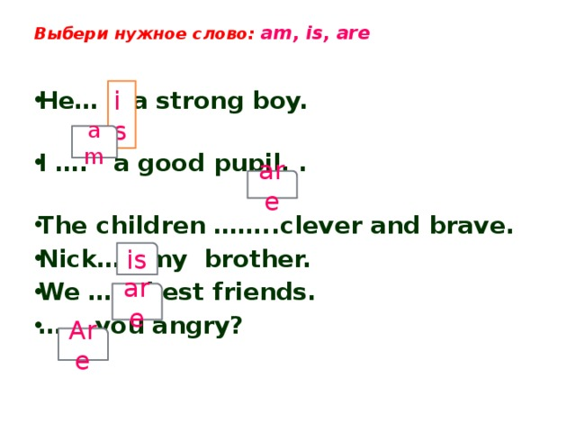 Выбери нужное слово: am, is, are    He… a strong boy. I …. a good pupil. . The children ……..clever and brave. Nick….. my brother. We …….best friends. …… .you angry?   is am are is are Are