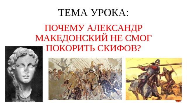 ТЕМА УРОКА: ПОЧЕМУ АЛЕКСАНДР МАКЕДОНСКИЙ НЕ СМОГ ПОКОРИТЬ СКИФОВ?