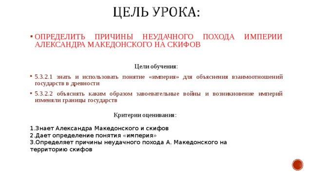 ОПРЕДЕЛИТЬ ПРИЧИНЫ НЕУДАЧНОГО ПОХОДА ИМПЕРИИ АЛЕКСАНДРА МАКЕДОНСКОГО НА СКИФОВ Цели обучения: 5.3.2.1 знать и использовать понятие «империя» для объяснения взаимоотношений государств в древности 5.3.2.2 объяснять каким образом завоевательные войны и возникновение империй изменяли границы государств Критерии оценивания : Знает Александра Македонского и скифов Дает определение понятия «империя» Определяет причины неудачного похода А. Македонского на территорию скифов