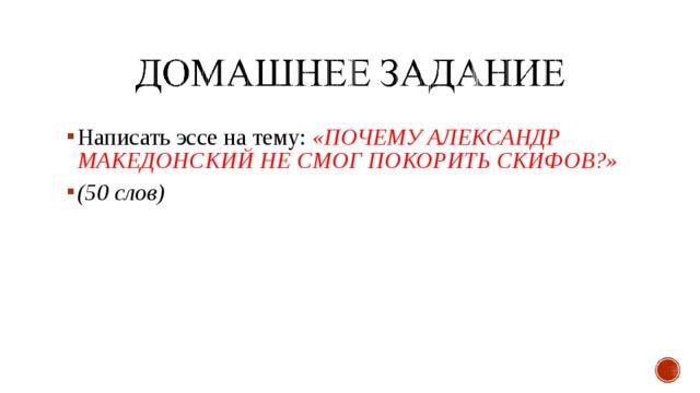 Написать эссе на тему: «ПОЧЕМУ АЛЕКСАНДР МАКЕДОНСКИЙ НЕ СМОГ ПОКОРИТЬ СКИФОВ?» (50 слов)