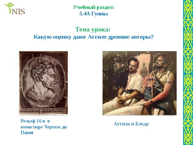 Учебный раздел: 5.4A Гунны  Тема урока: Какую оценку дают Аттиле древние авторы? Рельеф 16 в. в монастыре Чертоза ди Павия Аттила и Бледа