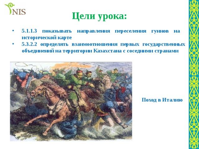 Цели урока: 5.1.1.3 показывать направления переселения гуннов на исторической карте 5.3.2.2 определять взаимоотношения первых государственных объединений на территории Казахстана с соседними странами Поход в Италию