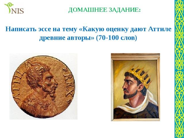 ДОМАШНЕЕ ЗАДАНИЕ: Написать эссе на тему «Какую оценку дают Аттиле древние авторы» (70-100 слов)