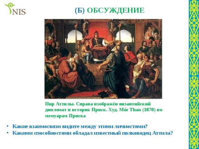 (Б) ОБСУЖДЕНИЕ Пир Аттилы. Справа изображён византийский дипломат и историк Приск. Худ. Mór Than (1870) по мемуарам Приска