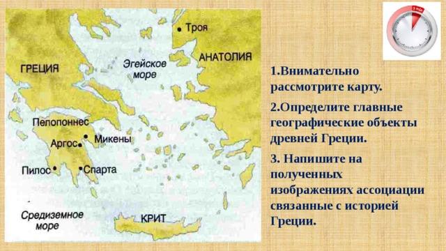 1.Внимательно рассмотрите карту. 2.Определите главные географические объекты древней Греции. 3. Напишите на полученных изображениях ассоциации связанные с историей Греции.