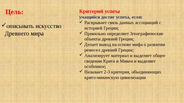 Цель: Критерий успеха учащийся достиг успеха, если: Раскрывает связь данных ассоциаций с историей Греции; Правильно определяет 3географические объекты древней Греции; Делает вывод на основе мифа о развитии ремесел древней Греции; Анализирует материал и выделяет общее сведения Крита и Микен и выделяет особенное; Называет 2-3 критерия, объединяющих крито-микенскую цивилизации