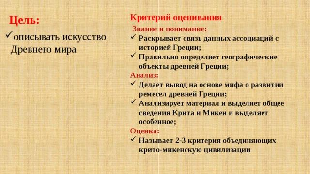 Цель: Критерий оценивания  Знание и понимание: Раскрывает связь данных ассоциаций с историей Греции; Правильно определяет географические объекты древней Греции; Анализ: Делает вывод на основе мифа о развитии ремесел древней Греции; Анализирует материал и выделяет общее сведения Крита и Микен и выделяет особенное; Оценка: Называет 2-3 критерия объединяющих крито-микенскую цивилизации