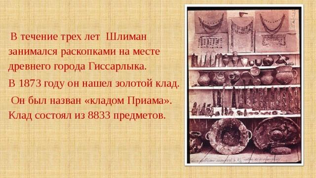 В течение трех лет Шлиман занимался раскопками на месте древнего города Гиссарлыка. В 1873 году он нашел золотой клад.  Он был назван «кладом Приама». Клад состоял из 8833 предметов.