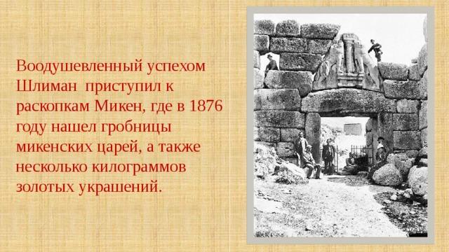 Воодушевленный успехом Шлиман приступил к раскопкам Микен, где в 1876 году нашел гробницы микенских царей, а также несколько килограммов золотых украшений.