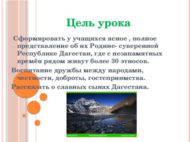 Цель урока  Сформировать у учащихся ясное , полное представление об их Родине- суверенной Республике Дагестан, где с незапамятных времён рядом живут более 30 этносов. Воспитание дружбы между народами, честности, доброты, гостеприимства. Рассказать о славных сынах Дагестана.