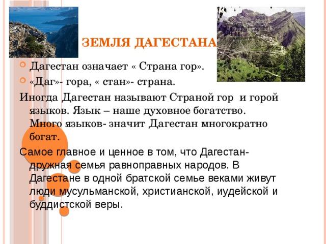 ЗЕМЛЯ ДАГЕСТАНА Дагестан означает « Страна гор». «Даг»- гора, « стан»- страна. Иногда Дагестан называют Страной гор и горой языков. Язык – наше духовное богатство. Много языков- значит Дагестан многократно богат. Самое главное и ценное в том, что Дагестан- дружная семья равноправных народов. В Дагестане в одной братской семье веками живут люди мусульманской, христианской, иудейской и буддистской веры.