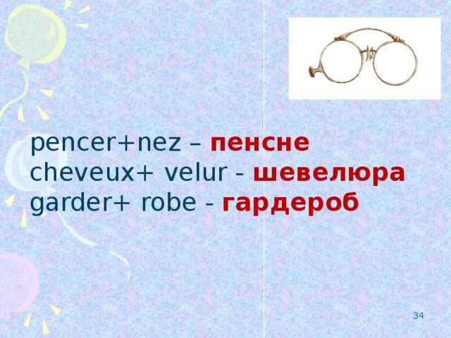 pencer+nez – пенсне cheveux+ velur - шевелюра  garder+ robe - гардероб