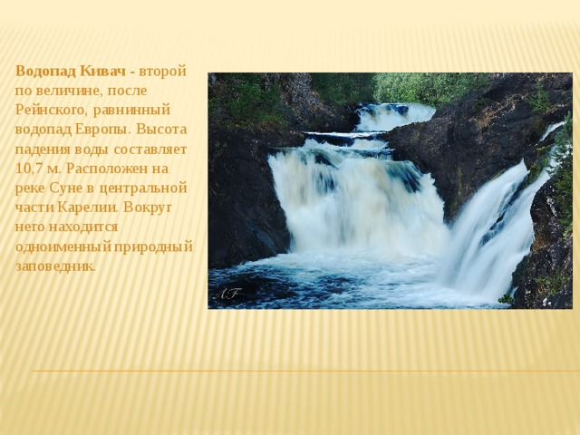 Водопад Кивач - второй по величине, после Рейнского, равнинный водопад Европы. Высота падения воды составляет 10,7 м. Расположен на реке Суне в центральной части Карелии. Вокруг него находится одноименный природный заповедник.
